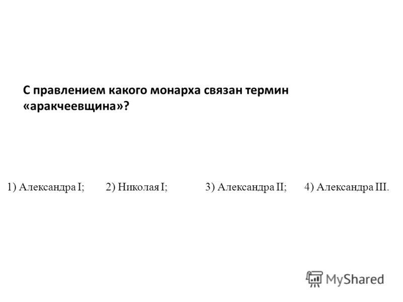 1) Александра I; 2) Николая I; 3) Александра II; 4) Александра III. С правлением какого монарха связан термин «аракчеевщина»?