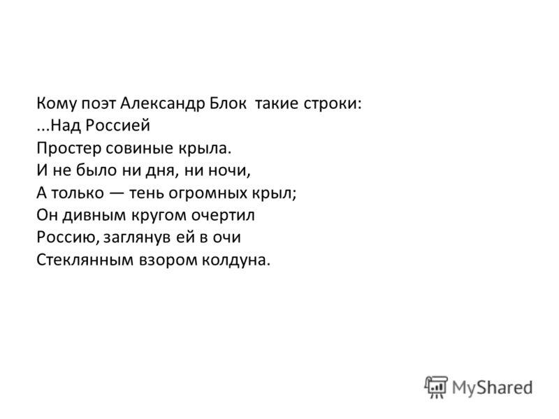 Кому поэт Александр Блок такие строки:...Над Россией Простер совиные крыла. И не было ни дня, ни ночи, А только тень огромных крыл; Он дивным кругом очертил Россию, заглянув ей в очи Стеклянным взором колдуна.