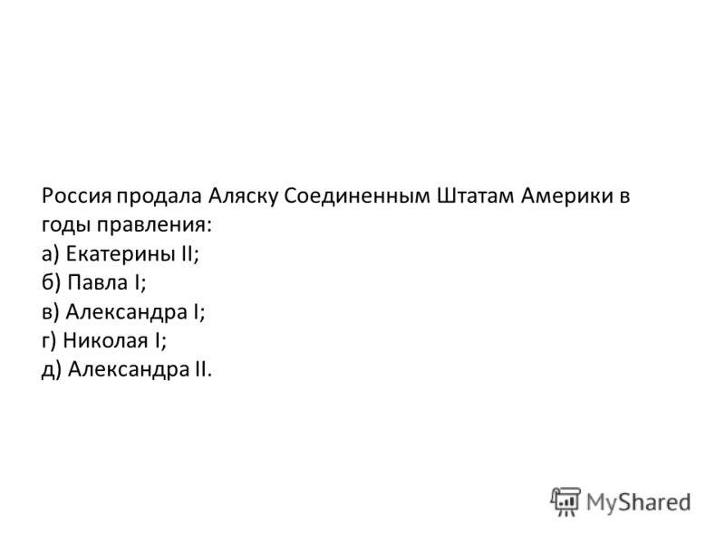 Россия продала Аляску Соединенным Штатам Америки в годы правления: а) Екатерины II; б) Павла I; в) Александра I; г) Николая I; д) Александра II.