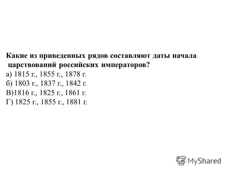 Какие из приведенных рядов составляют даты начала царствований российских императоров? а) 1815 г., 1855 г., 1878 г. б) 1803 г., 1837 г., 1842 г. В)1816 г., 1825 г., 1861 г. Г) 1825 г., 1855 г., 1881 г.