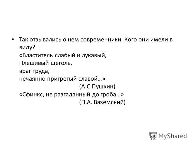 Так отзывались о нем современники. Кого они имели в виду? «Властитель слабый и лукавый, Плешивый щеголь, враг труда, нечаянно пригретый славой…» (А.С.Пушкин) «Сфинкс, не разгаданный до гроба…» (П.А. Вяземский)