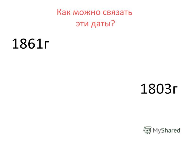 1861г 1803г Как можно связать эти даты?