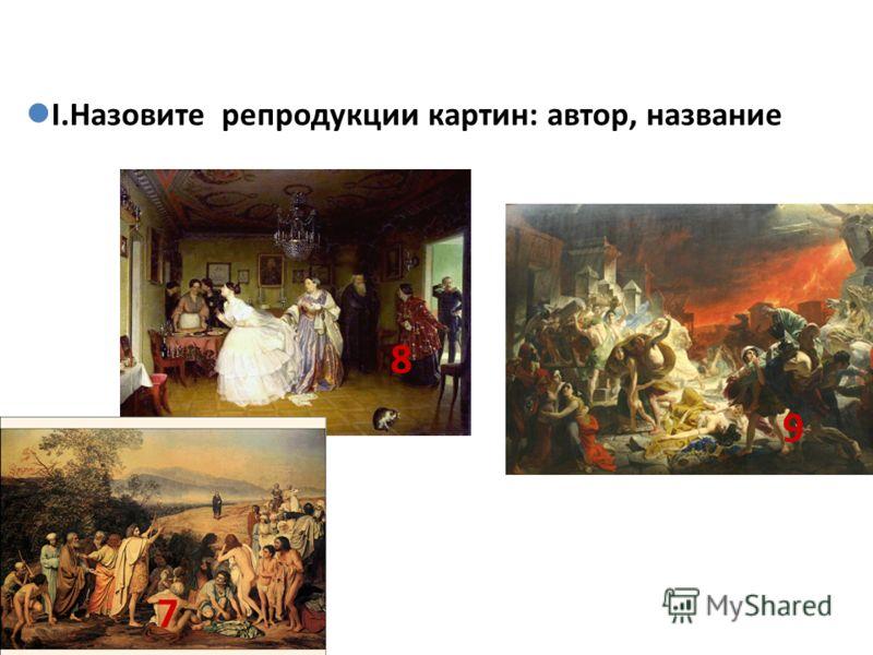 I.Назовите репродукции картин: автор, название 7 8 9