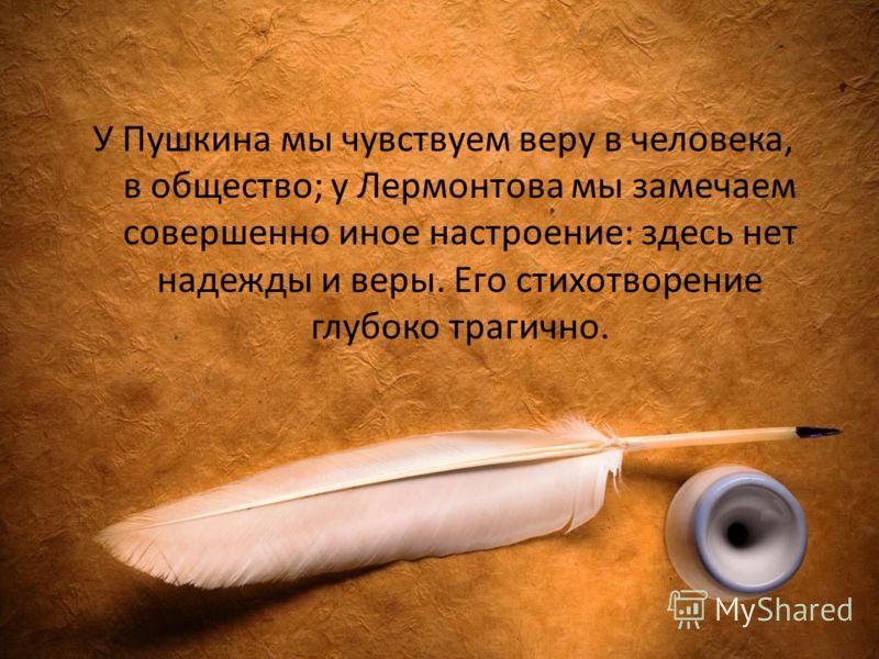 У Пушкина мы чувствуем веру в человека, в общество; у Лермонтова мы замечаем совершенно иное настроение: здесь нет надежды и веры. Его стихотворение глубоко трагично.