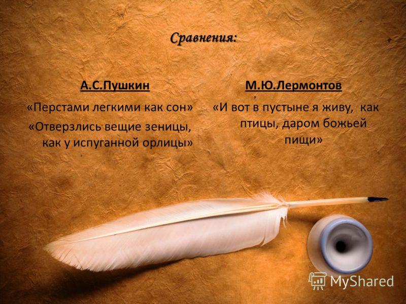Сравнения: А.С.Пушкин «Перстами легкими как сон» «Отверзлись вещие зеницы, как у испуганной орлицы» М.Ю.Лермонтов «И вот в пустыне я живу, как птицы, даром божьей пищи»