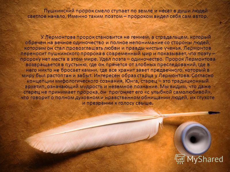 Пушкинский пророк смело ступает по земле и несет в души людей светлое начало. Именно таким поэтом – пророком видел себя сам автор. У Лермонтова пророк становится не гением, а страдальцем, который обречен на вечное одиночество и полное непонимание со