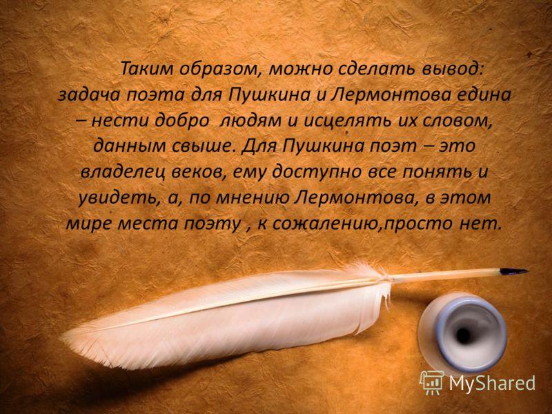 Таким образом, можно сделать вывод: задача поэта для Пушкина и Лермонтова едина – нести добро людям и исцелять их словом, данным свыше. Для Пушкина поэт – это владелец веков, ему доступно все понять и увидеть, а, по мнению Лермонтова, в этом мире мес