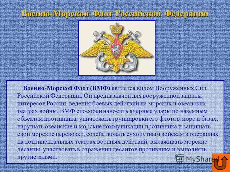 Военно-Морской Флот (ВМФ) является видом Вооруженных Сил Российской Федерации. Он предназначен для вооруженной защиты интересов России, ведения боевых действий на морских и океанских театрах войны. ВМФ способен наносить ядерные удары по наземным объе
