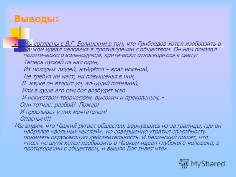 Выводы: Мы согласны с В.Г. Белинским в том, что Грибоедов хотел изобразить в Чацком идеал человека в противоречии с обществом. Он нам показал политического вольнодумца, критически относящегося к свету: Теперь пускай из нас один, Из молодых людей, най