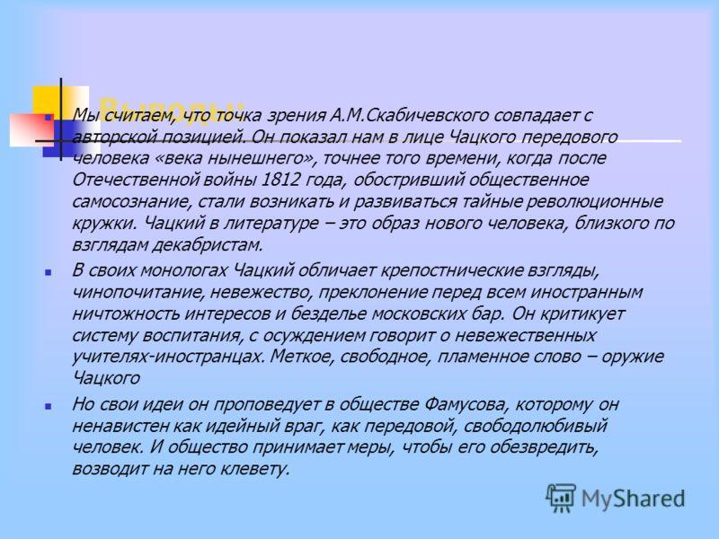 Выводы: Мы считаем, что точка зрения А.М.Скабичевского совпадает с авторской позицией. Он показал нам в лице Чацкого передового человека «века нынешнего», точнее того времени, когда после Отечественной войны 1812 года, обостривший общественное самосо