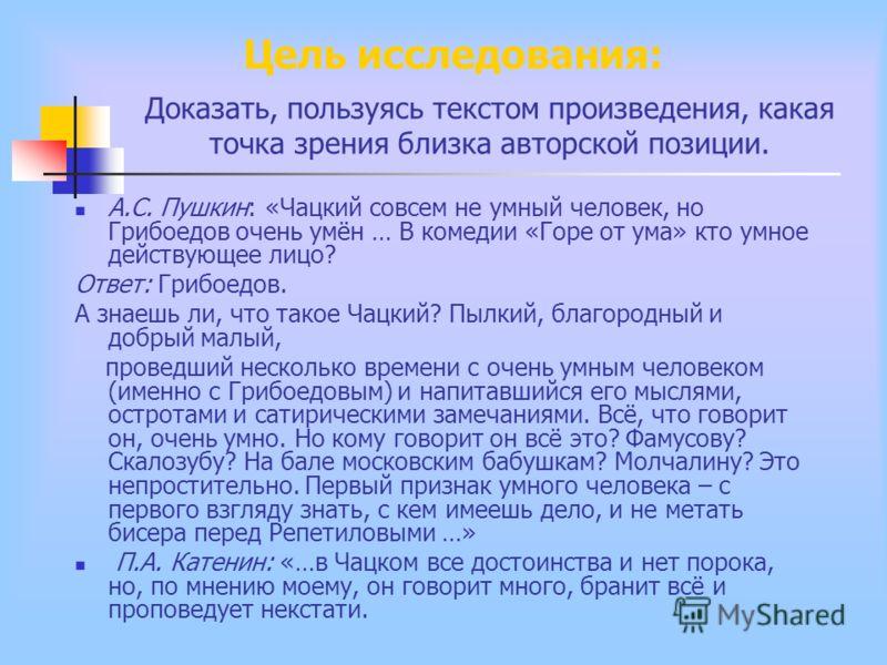 Доказать, пользуясь текстом произведения, какая точка зрения близка авторской позиции. А.С. Пушкин: «Чацкий совсем не умный человек, но Грибоедов очень умён … В комедии «Горе от ума» кто умное действующее лицо? Ответ: Грибоедов. А знаешь ли, что тако