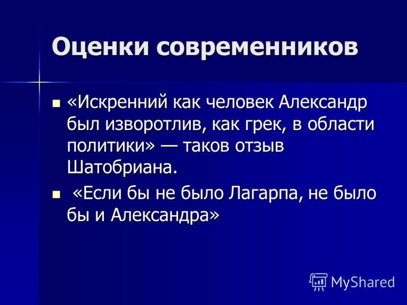 Оценки современников «Искренний как человек Александр был изворотлив, как грек, в области политики» таков отзыв Шатобриана. «Искренний как человек Александр был изворотлив, как грек, в области политики» таков отзыв Шатобриана. «Если бы не было Лагарп