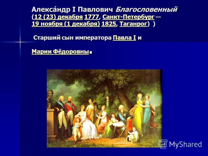 Алекса́ндр I Павлович Благословенный (12 (23) декабря 1777, Санкт-Петербург 19 ноября (1 декабря) 1825, Таганрог) ) Старший сын императора Павла I и Марии Фёдоровны. 12 (23) декабря1777Санкт-Петербург 19 ноября (1 декабря)1825ТаганрогПавла I Марии Фё
