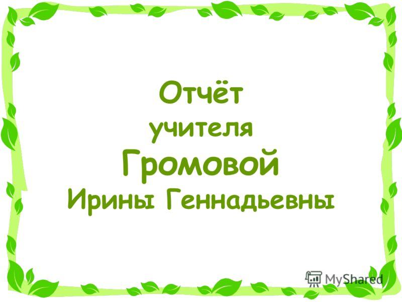 Отчёт учителя Громовой Ирины Геннадьевны