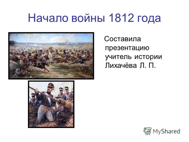 Начало войны 1812 года Составила презентацию учитель истории Лихачёва Л. П.