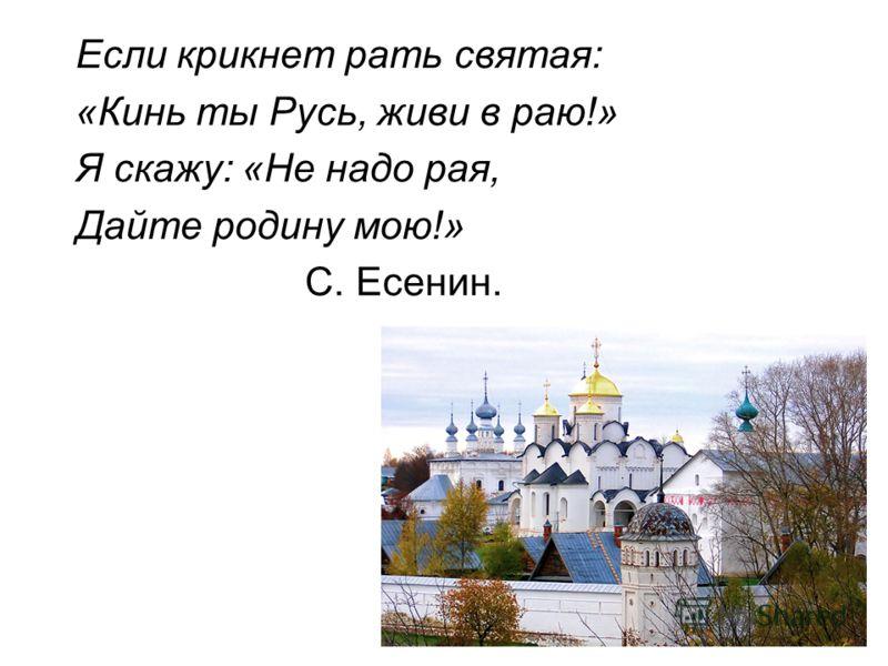 Если крикнет рать святая: «Кинь ты Русь, живи в раю!» Я скажу: «Не надо рая, Дайте родину мою!» С. Есенин.