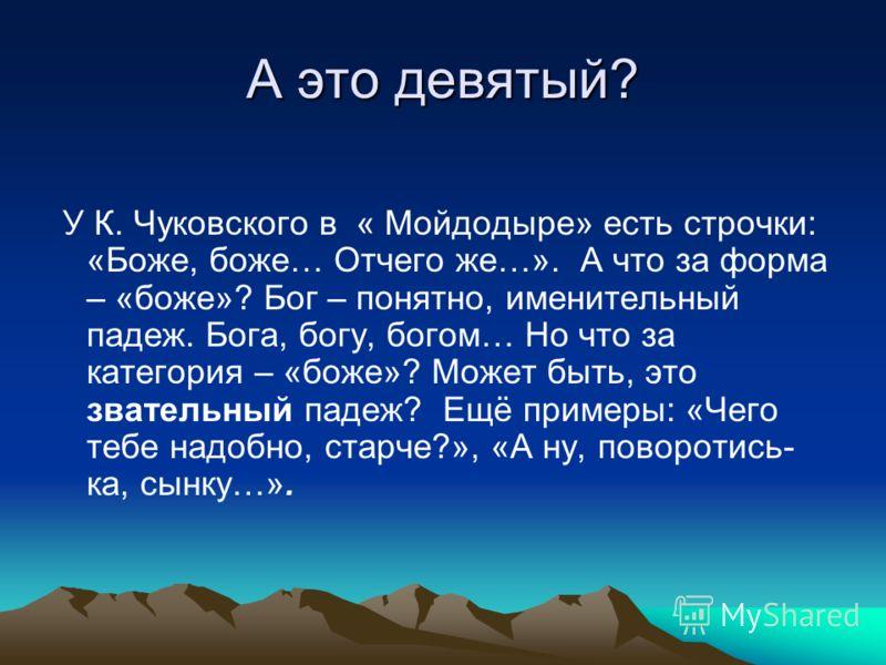 А это девятый? У К. Чуковского в « Мойдодыре» есть строчки: «Боже, боже… Отчего же…». А что за форма – «боже»? Бог – понятно, именительный падеж. Бога, богу, богом… Но что за категория – «боже»? Может быть, это звательный падеж? Ещё примеры: «Чего те