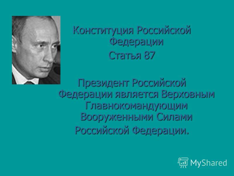Конституция Российской Федерации Статья 87 Президент Российской Федерации является Верховным Главнокомандующим Вооруженными Силами Российской Федерации.