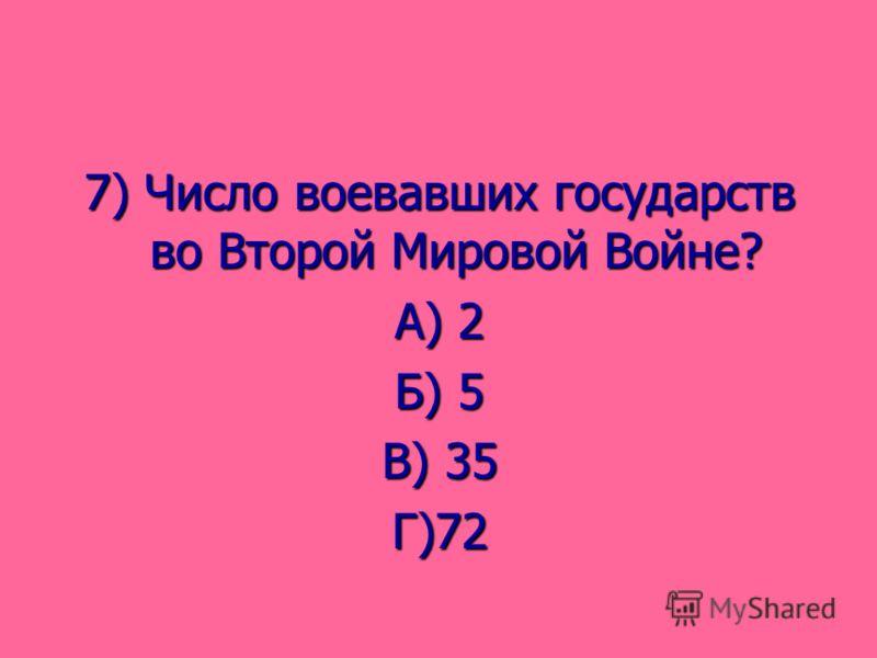 7) Число воевавших государств во Второй Мировой Войне? А) 2 Б) 5 В) 35 Г)72