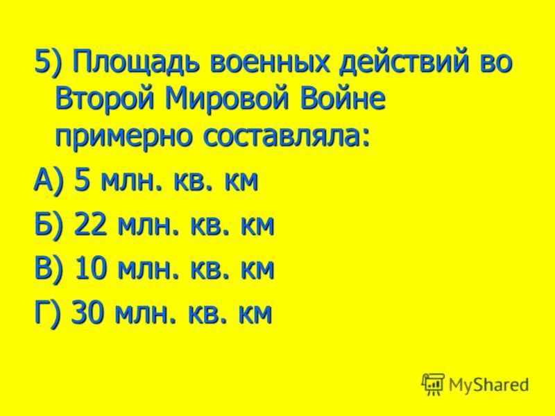 5) Площадь военных действий во Второй Мировой Войне примерно составляла: А) 5 млн. кв. км Б) 22 млн. кв. км В) 10 млн. кв. км Г) 30 млн. кв. км