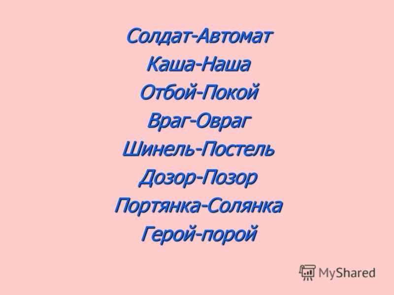 Солдат-АвтоматКаша-НашаОтбой-ПокойВраг-ОврагШинель-ПостельДозор-ПозорПортянка-СолянкаГерой-порой