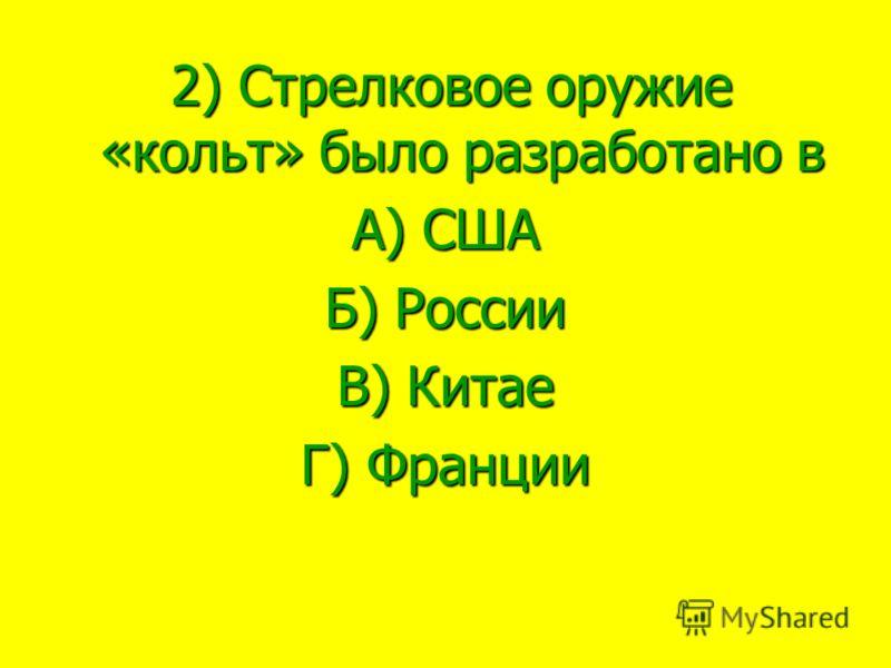 2) Стрелковое оружие «кольт» было разработано в 2) Стрелковое оружие «кольт» было разработано в А) США Б) России В) Китае Г) Франции