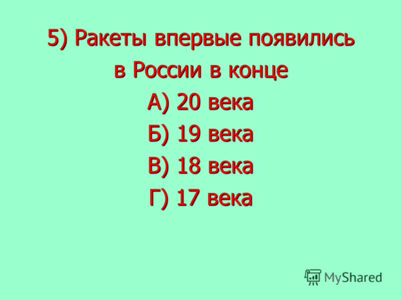 5) Ракеты впервые появились в России в конце А) 20 века Б) 19 века В) 18 века Г) 17 века