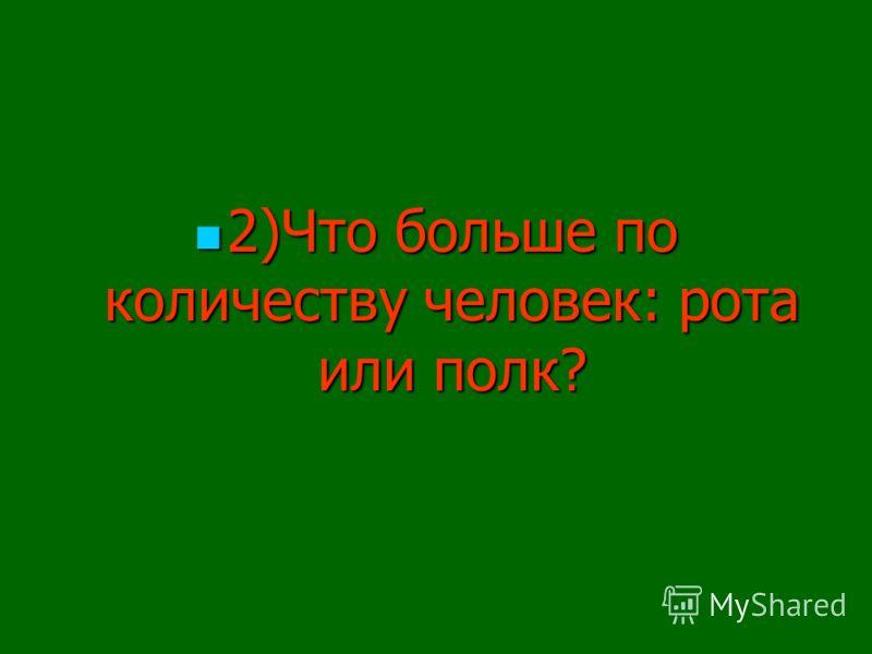 2)Что больше по количеству человек: рота или полк? 2)Что больше по количеству человек: рота или полк?