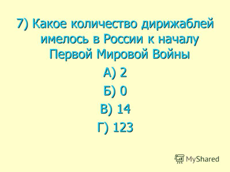 7) Какое количество дирижаблей имелось в России к началу Первой Мировой Войны А) 2 Б) 0 В) 14 Г) 123