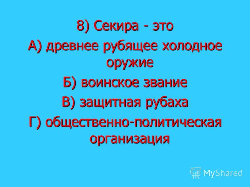 8) Секира - это А) древнее рубящее холодное оружие Б) воинское звание В) защитная рубаха Г) общественно-политическая организация