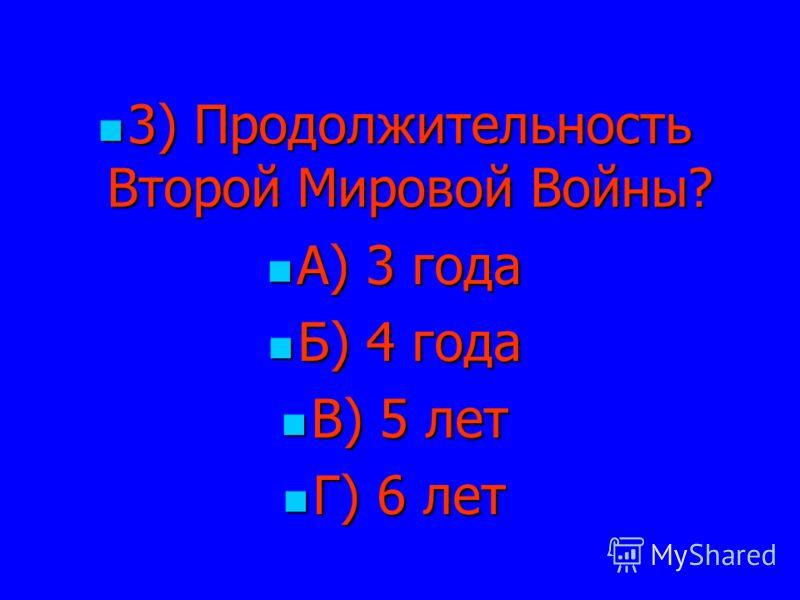 3) Продолжительность Второй Мировой Войны? 3) Продолжительность Второй Мировой Войны? А) 3 года А) 3 года Б) 4 года Б) 4 года В) 5 лет В) 5 лет Г) 6 лет Г) 6 лет