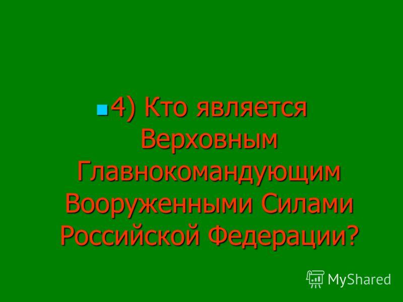 4) Кто является Верховным Главнокомандующим Вооруженными Силами Российской Федерации? 4) Кто является Верховным Главнокомандующим Вооруженными Силами Российской Федерации?