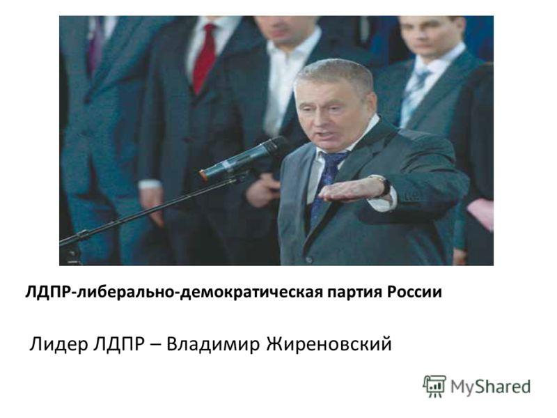 ЛДПР-либерально-демократическая партия России Лидер ЛДПР – Владимир Жиреновский