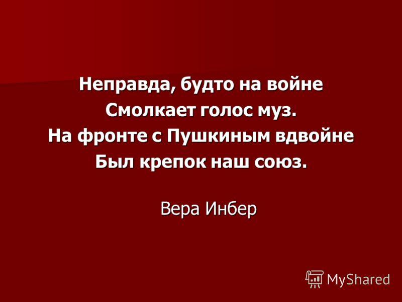 Неправда, будто на войне Смолкает голос муз. На фронте с Пушкиным вдвойне Был крепок наш союз. Вера Инбер Вера Инбер
