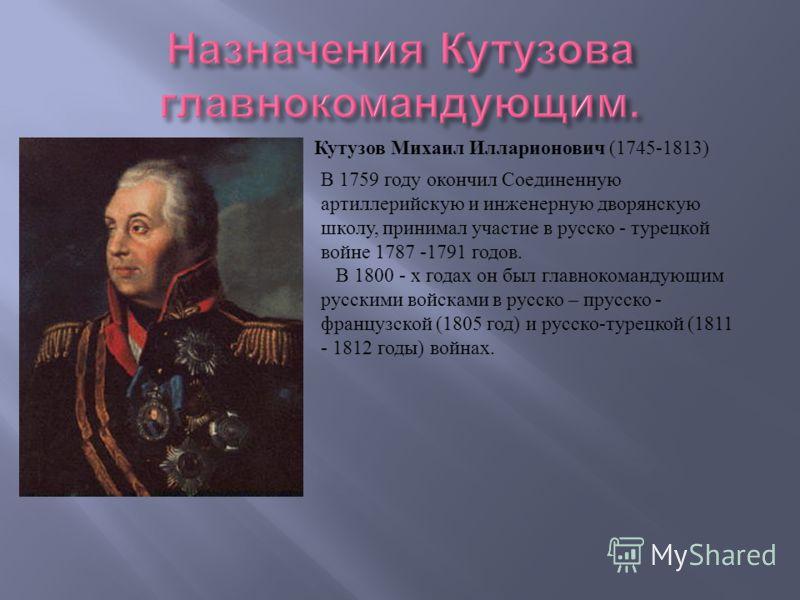 Кутузов Михаил Илларионович (1745-1813) В 1759 году окончил Соединенную артиллерийскую и инженерную дворянскую школу, принимал участие в русско - турецкой войне 1787 -1791 годов. В 1800 - х годах он был главнокомандующим русскими войсками в русско –