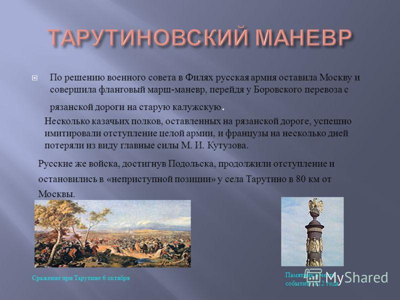 По решению военного совета в Филях русская армия оставила Москву и совершила фланговый марш - маневр, перейдя у Боровского перевоза с рязанской дороги на старую калужскую. Несколько казачьих полков, оставленных на рязанской дороге, успешно имитировал