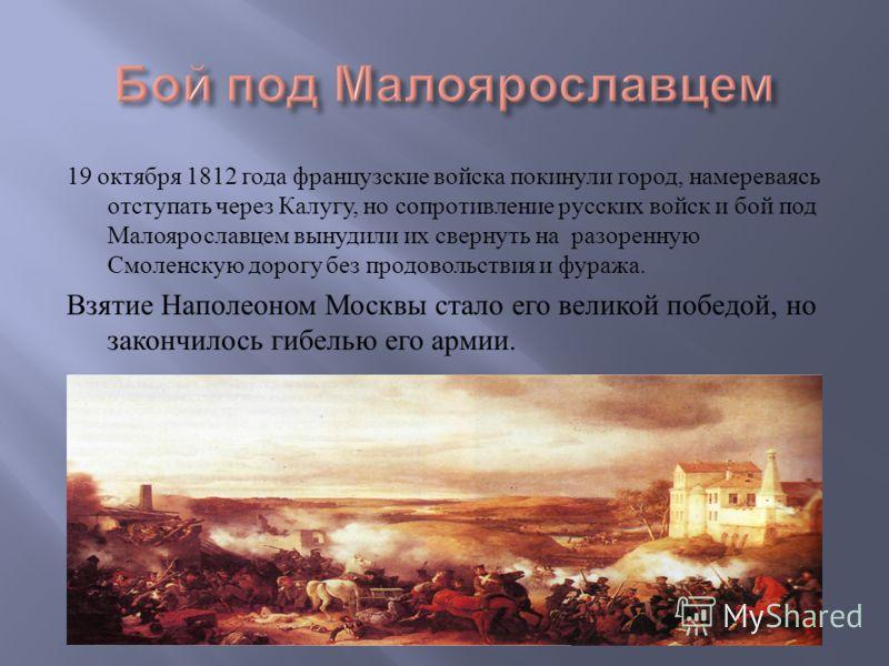 19 октября 1812 года французские войска покинули город, намереваясь отступать через Калугу, но сопротивление русских войск и бой под Малоярославцем вынудили их свернуть на разоренную Смоленскую дорогу без продовольствия и фуража. Взятие Наполеоном Мо