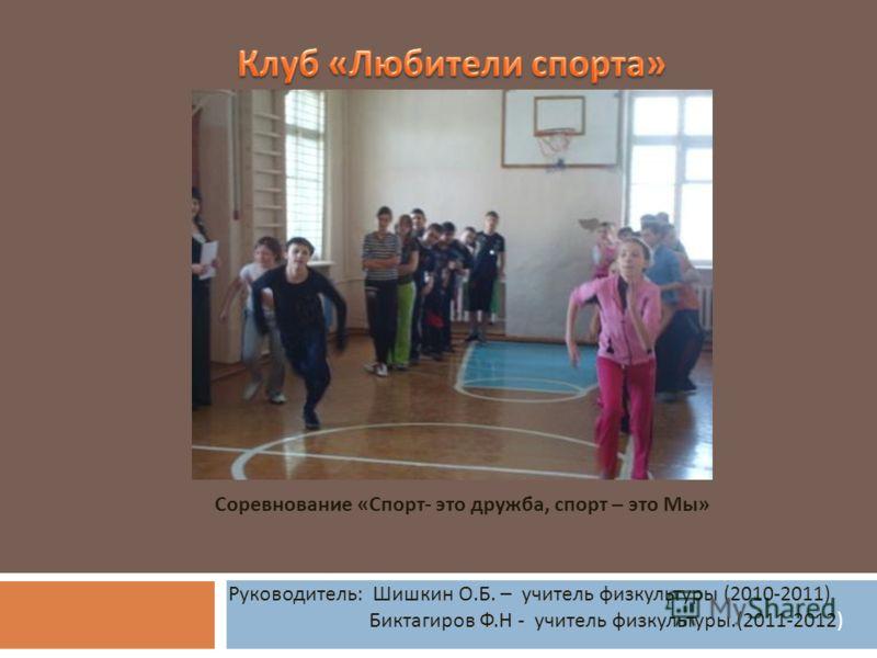 Руководитель : Шишкин О. Б. – учитель физкультуры (2010-2011) Биктагиров Ф. Н - учитель физкультуры.(2011-2012) Соревнование « Спорт - это дружба, спорт – это Мы »