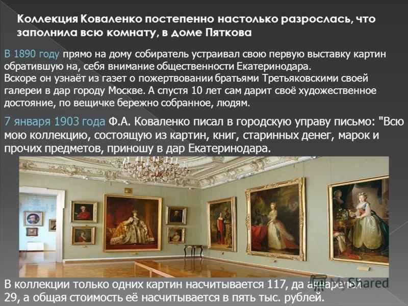 Коллекция Коваленко постепенно настолько разрослась, что заполнила всю комнату, в доме Пяткова В 1890 году прямо на дому собиратель устраивал свою первую выставку картин обратившую на, себя внимание общественности Екатеринодара. Вскоре он узнаёт из г