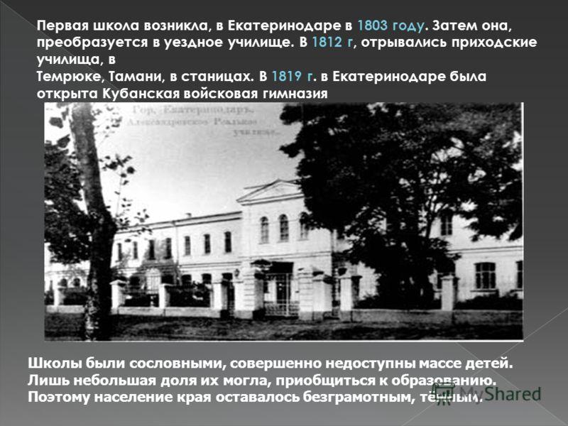 Первая школа возникла, в Екатеринодаре в 1803 году. Затем она, преобразуется в уездное училище. В 1812 г, отрывались приходские училища, в Темрюке, Тамани, в станицах. В 1819 г. в Екатеринодаре была открыта Кубанская войсковая гимназия Школы были сос