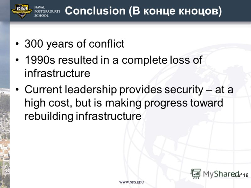 Conclusion (В конце кноцов) 300 years of conflict 1990s resulted in a complete loss of infrastructure Current leadership provides security – at a high cost, but is making progress toward rebuilding infrastructure 15of 18