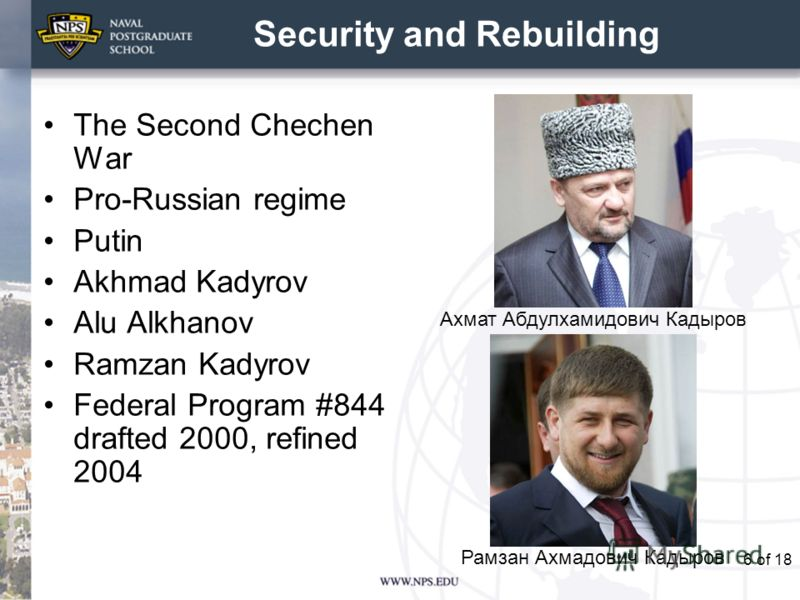 6 Security and Rebuilding The Second Chechen War Pro-Russian regime Putin Akhmad Kadyrov Alu Alkhanov Ramzan Kadyrov Federal Program #844 drafted 2000, refined 2004 of 18 Ахмат Абдулхамидович Кадыров Рамзан Ахмадович Кадыров