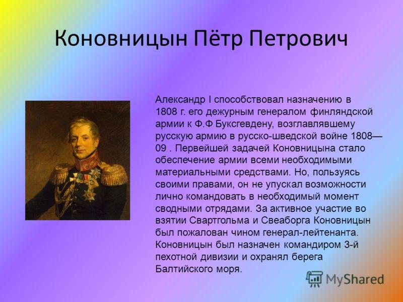 Коновницын Пётр Петрович Александр I способствовал назначению в 1808 г. его дежурным генералом финляндской армии к Ф.Ф Буксгевдену, возглавлявшему русскую армию в русско-шведской войне 1808 09. Первейшей задачей Коновницына стало обеспечение армии вс