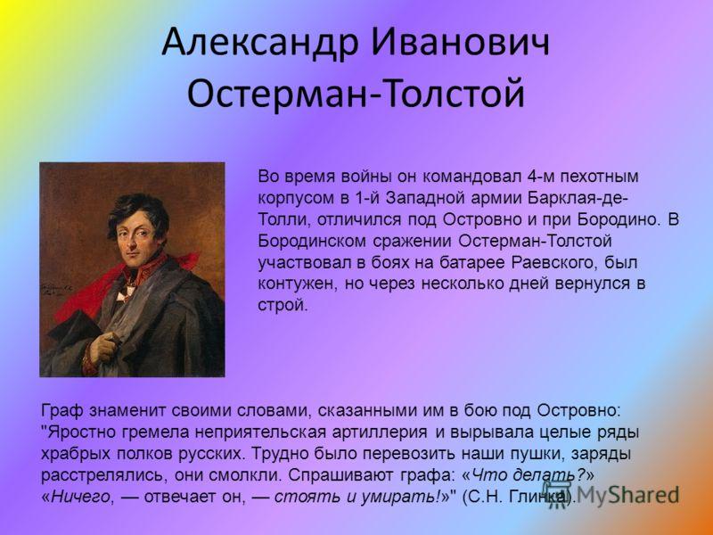 Александр Иванович Остерман-Толстой Во время войны он командовал 4-м пехотным корпусом в 1-й Западной армии Барклая-де- Толли, отличился под Островно и при Бородино. В Бородинском сражении Остерман-Толстой участвовал в боях на батарее Раевского, был