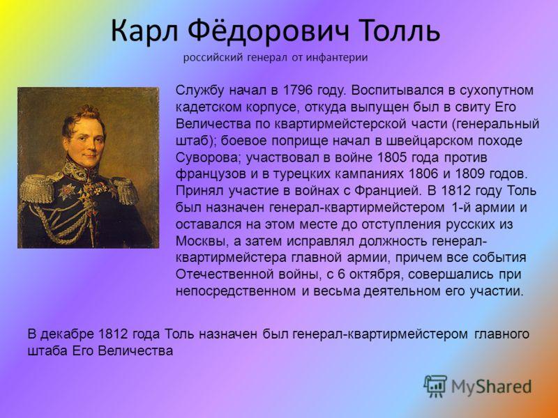 Карл Фёдорович Толль российский генерал от инфантерии Службу начал в 1796 году. Воспитывался в сухопутном кадетском корпусе, откуда выпущен был в свиту Его Величества по квартирмейстерской части (генеральный штаб); боевое поприще начал в швейцарском