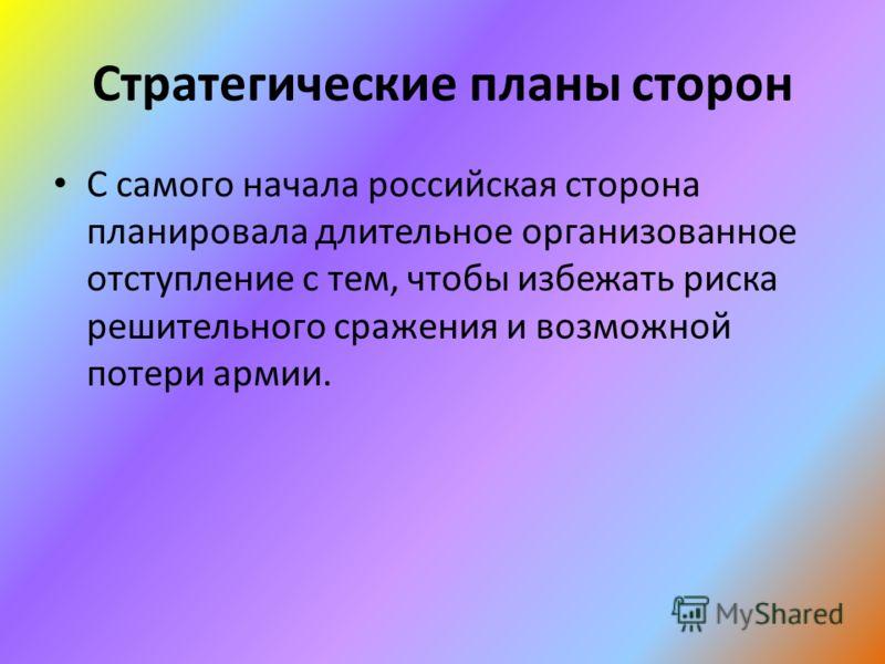 Стратегические планы сторон С самого начала российская сторона планировала длительное организованное отступление с тем, чтобы избежать риска решительного сражения и возможной потери армии.