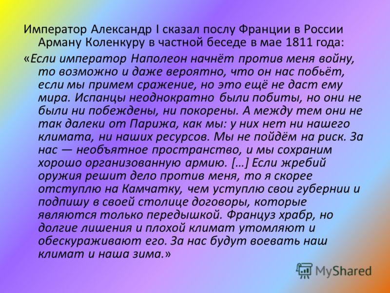 Император Александр I сказал послу Франции в России Арману Коленкуру в частной беседе в мае 1811 года: «Если император Наполеон начнёт против меня войну, то возможно и даже вероятно, что он нас побьёт, если мы примем сражение, но это ещё не даст ему