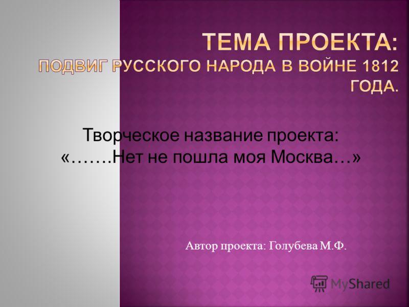 Автор проекта : Голубева М. Ф. Творческое название проекта: «…….Нет не пошла моя Москва…»