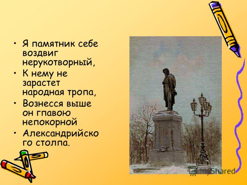 Я памятник себе воздвиг нерукотворный, К нему не зарастет народная тропа, Вознесся выше он гпавою непокорной Александрийско го столпа.