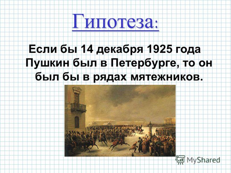 Гипотеза: Если бы 14 декабря 1925 года Пушкин был в Петербурге, то он был бы в рядах мятежников.